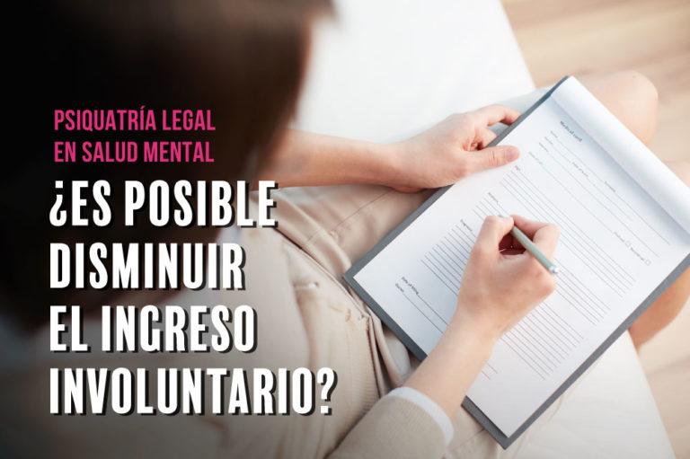 Psiquiatría legal en Salud Mental… ¿Es posible disminuir el ingreso involuntario?